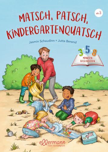 Matsch, Patsch, Kindergartenquatsch. 3-5-8 Minutengeschichten