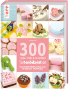 TOPP 300 Tortendekorationen - Tipps, Tricks und Techniken: Das unentbehrliche